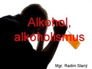 Alkohol alkoholismus Mgr Radim Slan Alkoholismus u mldee