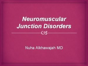 Neuromuscular Junction Disorders Nuha Alkhawajah MD Definition of