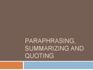 PARAPHRASING SUMMARIZING AND QUOTING Guidelines for paraphrasing Paraphrase