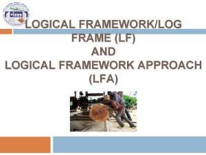 LOGICAL FRAMEWORKLOG FRAME LF AND LOGICAL FRAMEWORK APPROACH
