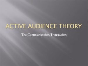ACTIVE AUDIENCE THEORY The Communication Transaction Active Audience