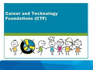 Career and Technology Foundations CTF How does CTF