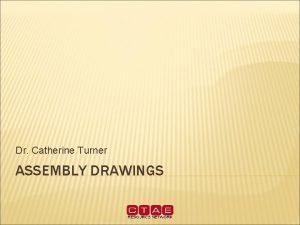 Dr Catherine Turner ASSEMBLY DRAWINGS ASSEMBLY DRAWING When
