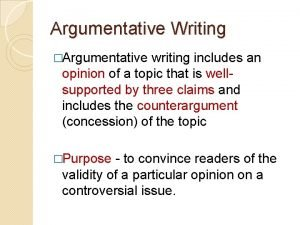 Argumentative Writing Argumentative writing includes an opinion of