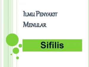 ILMU PENYAKIT MENULAR Sifilis DEFINISI Sifilis adalah penyakit