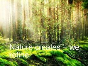 Nature creates we refine Nature Creates We Refine