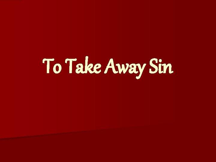 To Take Away Sin To Take Away Sin