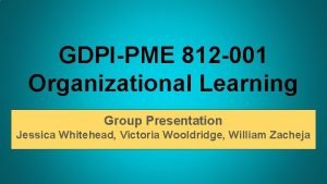 GDPIPME 812 001 Organizational Learning Group Presentation Jessica