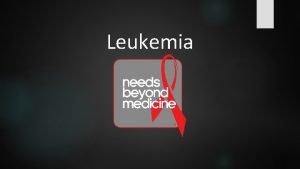 Leukemia What is Leukemia Leukemia is a cancer