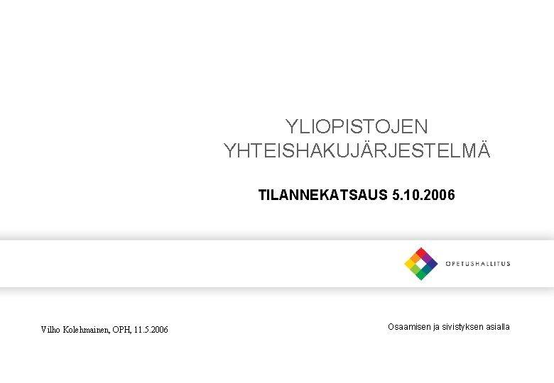YLIOPISTOJEN YHTEISHAKUJRJESTELM TILANNEKATSAUS 5 10 2006 Vilho Kolehmainen