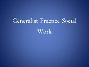 Generalist Practice Social Work What is Social Work