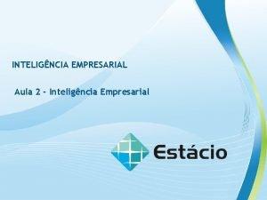 INTELIGNCIA EMPRESARIAL Aula 2 Inteligncia Empresarial INTELIGNCIA EMPRESARIAL