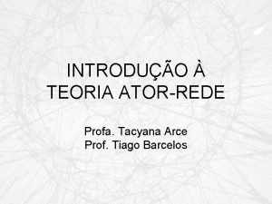 INTRODUO TEORIA ATORREDE Profa Tacyana Arce Prof Tiago