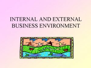 INTERNAL AND EXTERNAL BUSINESS ENVIRONMENT INTERNAL ENVIRONMENT These