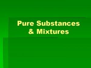 Pure Substances Mixtures What is a pure substance