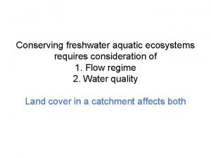 Conserving freshwater aquatic ecosystems requires consideration of 1