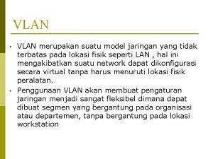 VLAN VLAN merupakan suatu model jaringan yang tidak