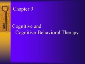 Chapter 9 Cognitive and CognitiveBehavioral Therapy Cognitive and