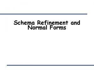 Schema Refinement and Normal Forms Why schema refinement