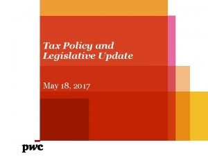 Tax Policy and Legislative Update May 18 2017