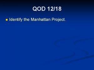 QOD 1218 n Identify the Manhattan Project Manhattan