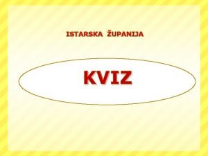 ISTARSKA UPANIJA KVIZ 1 Republika Hrvatska podijeljena je