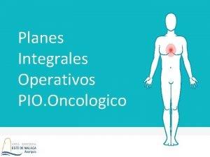 Planes Integrales Operativos PIO Oncologico PLANES INTEGRALES DEL