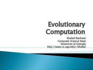 Evolutionary Computation Khaled Rasheed Computer Science Dept University
