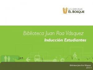 Biblioteca Juan Roa Vsquez Induccin Estudiantes Biblioteca Juan