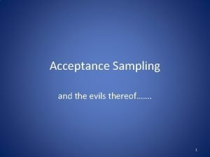 Acceptance Sampling and the evils thereof 1 Rationale