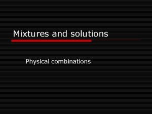 Mixtures and solutions Physical combinations Mixtures and solutions