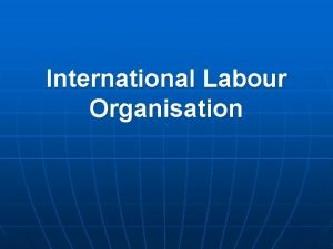 International Labour Organisation The ILO formulates international labour
