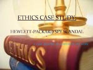ETHICS CASE STUDY HEWLETTPACKARD SPY SCANDAL A CASE