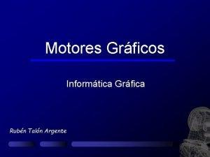 Motores Grficos Informtica Grfica Rubn Taln Argente Introduccin