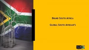 BRAND SOUTH AFRICA GLOBAL SOUTH AFRICANS CONTENTS ABOUT