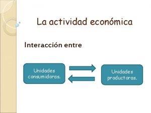 La actividad econmica Interaccin entre Unidades consumidoras Unidades