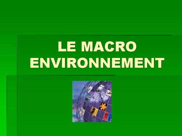 LE MACRO ENVIRONNEMENT SOMMAIRE I LE MACRO ENVIRONNEMENT
