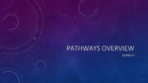 PATHWAYS OVERVIEW DISTRICT 5 CONTENT Overview of Pathways