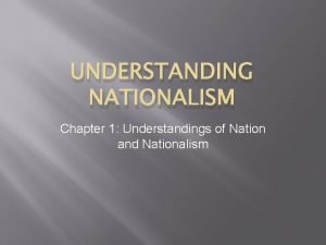 UNDERSTANDING NATIONALISM Chapter 1 Understandings of Nation and