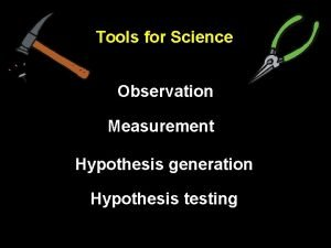 Tools for Science Observation Measurement Hypothesis generation Hypothesis