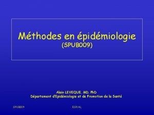 Mthodes en pidmiologie SPUB 009 Alain LEVEQUE MD