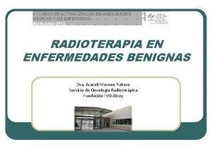 RADIOTERAPIA EN ENFERMEDADES BENIGNAS Dra Araceli Moreno Yubero