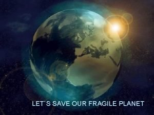 LETS SAVE OUR FRAGILE PLANET Why OUR PLANET