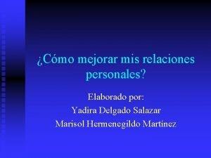 Cmo mejorar mis relaciones personales Elaborado por Yadira