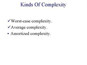 Kinds Of Complexity Worstcase complexity Average complexity Amortized