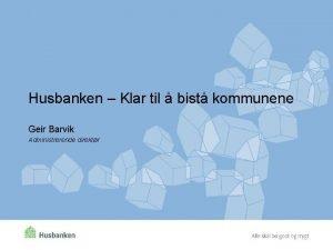 Husbanken Klar til bist kommunene Geir Barvik Administrerende
