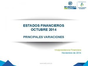 ESTADOS FINANCIEROS OCTUBRE 2014 PRINCIPALES VARIACIONES Vicepresidencia Financiera