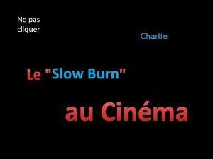 Ne pas cliquer Charlie Slow Burn Le Slow
