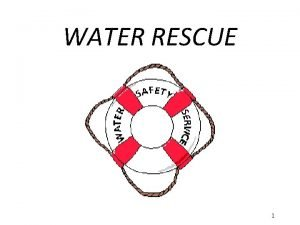 WATER RESCUE 1 Water Rescue Need for water
