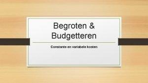 Begroten Budgetteren Constante en variabele kosten Wat gaan